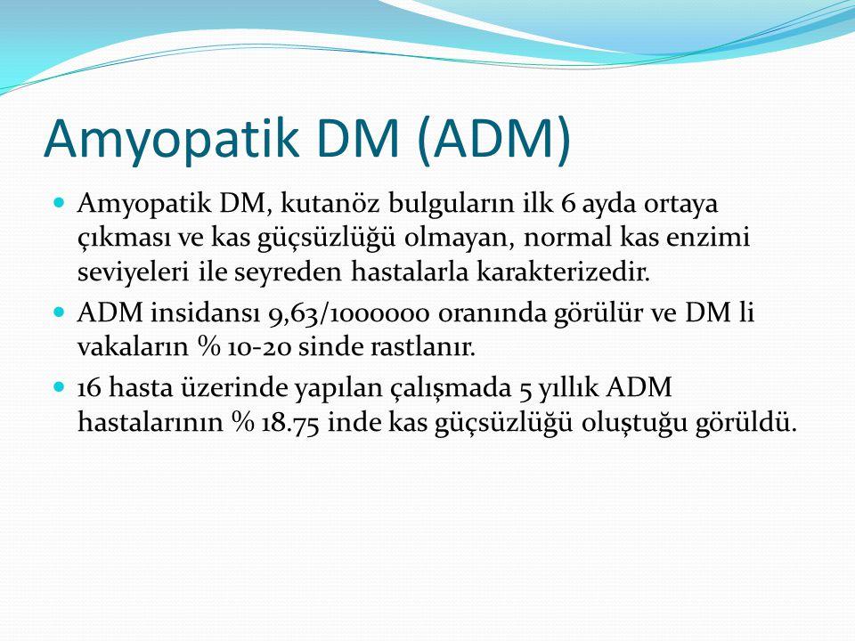 Amyopatik DM (ADM) Amyopatik DM, kutanöz bulguların ilk 6 ayda ortaya çıkması ve kas güçsüzlüğü olmayan, normal kas enzimi seviyeleri ile seyreden hastalarla karakterizedir.