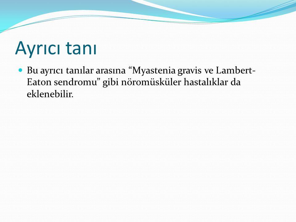 """Ayrıcı tanı Bu ayrıcı tanılar arasına """"Myastenia gravis ve Lambert- Eaton sendromu"""" gibi nöromüsküler hastalıklar da eklenebilir."""