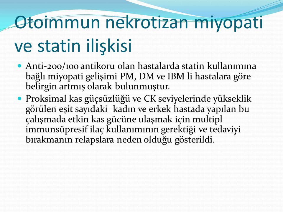 Otoimmun nekrotizan miyopati ve statin ilişkisi Anti-200/100 antikoru olan hastalarda statin kullanımına bağlı miyopati gelişimi PM, DM ve IBM li hastalara göre belirgin artmış olarak bulunmuştur.