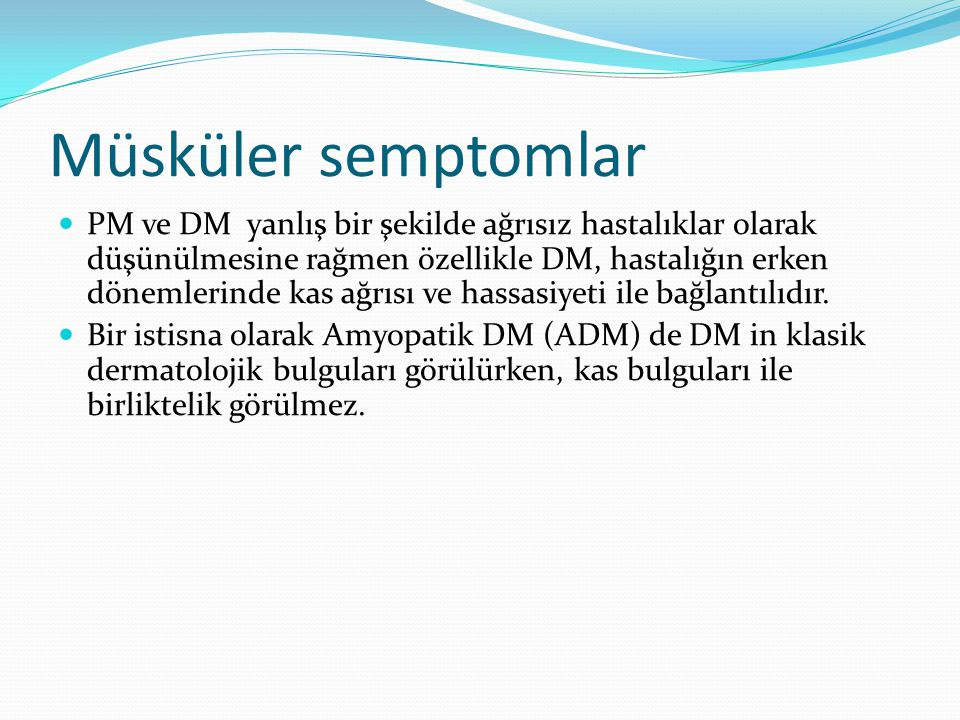 Müsküler semptomlar PM ve DM yanlış bir şekilde ağrısız hastalıklar olarak düşünülmesine rağmen özellikle DM, hastalığın erken dönemlerinde kas ağrısı ve hassasiyeti ile bağlantılıdır.