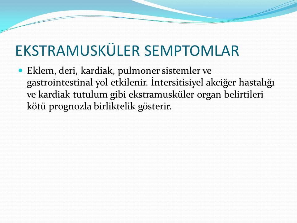 EKSTRAMUSKÜLER SEMPTOMLAR Eklem, deri, kardiak, pulmoner sistemler ve gastrointestinal yol etkilenir. İntersitisiyel akciğer hastalığı ve kardiak tutu