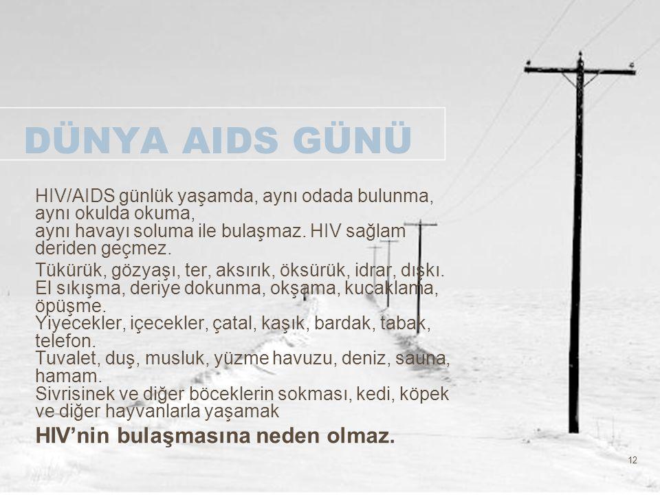 12 DÜNYA AIDS GÜNÜ HIV/AIDS günlük yaşamda, aynı odada bulunma, aynı okulda okuma, aynı havayı soluma ile bulaşmaz. HIV sağlam deriden geçmez. Tükürük