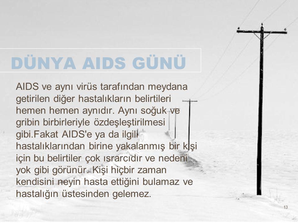 13 DÜNYA AIDS GÜNÜ AIDS ve aynı virüs tarafından meydana getirilen diğer hastalıkların belirtileri hemen hemen aynıdır. Aynı soğuk ve gribin birbirler