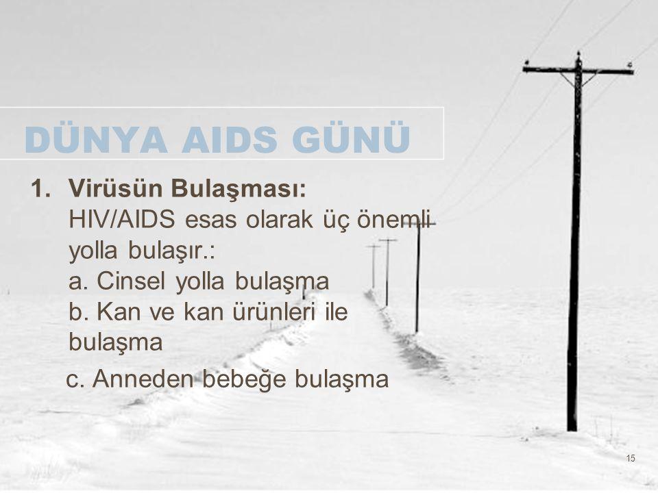 15 DÜNYA AIDS GÜNÜ 1.Virüsün Bulaşması: HIV/AIDS esas olarak üç önemli yolla bulaşır.: a. Cinsel yolla bulaşma b. Kan ve kan ürünleri ile bulaşma c. A