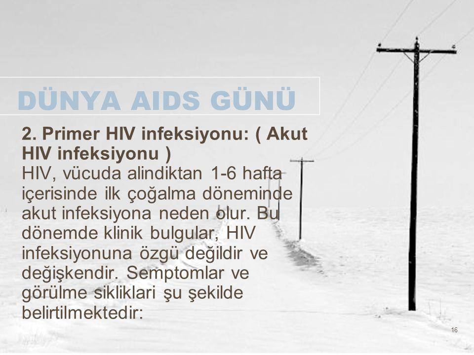 16 DÜNYA AIDS GÜNÜ 2. Primer HIV infeksiyonu: ( Akut HIV infeksiyonu ) HIV, vücuda alindiktan 1-6 hafta içerisinde ilk çoğalma döneminde akut infeksiy