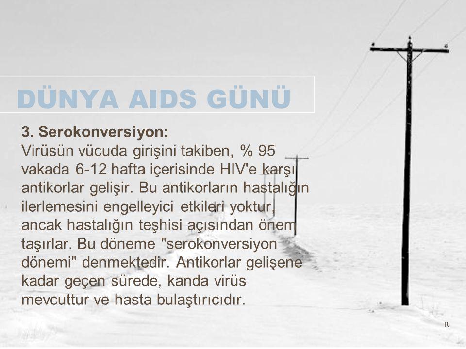 18 DÜNYA AIDS GÜNÜ 3. Serokonversiyon: Virüsün vücuda girişini takiben, % 95 vakada 6-12 hafta içerisinde HIV'e karşı antikorlar gelişir. Bu antikorla