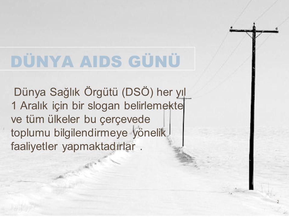 2 DÜNYA AIDS GÜNÜ Dünya Sağlık Örgütü (DSÖ) her yıl 1 Aralık için bir slogan belirlemekte ve tüm ülkeler bu çerçevede toplumu bilgilendirmeye yönelik