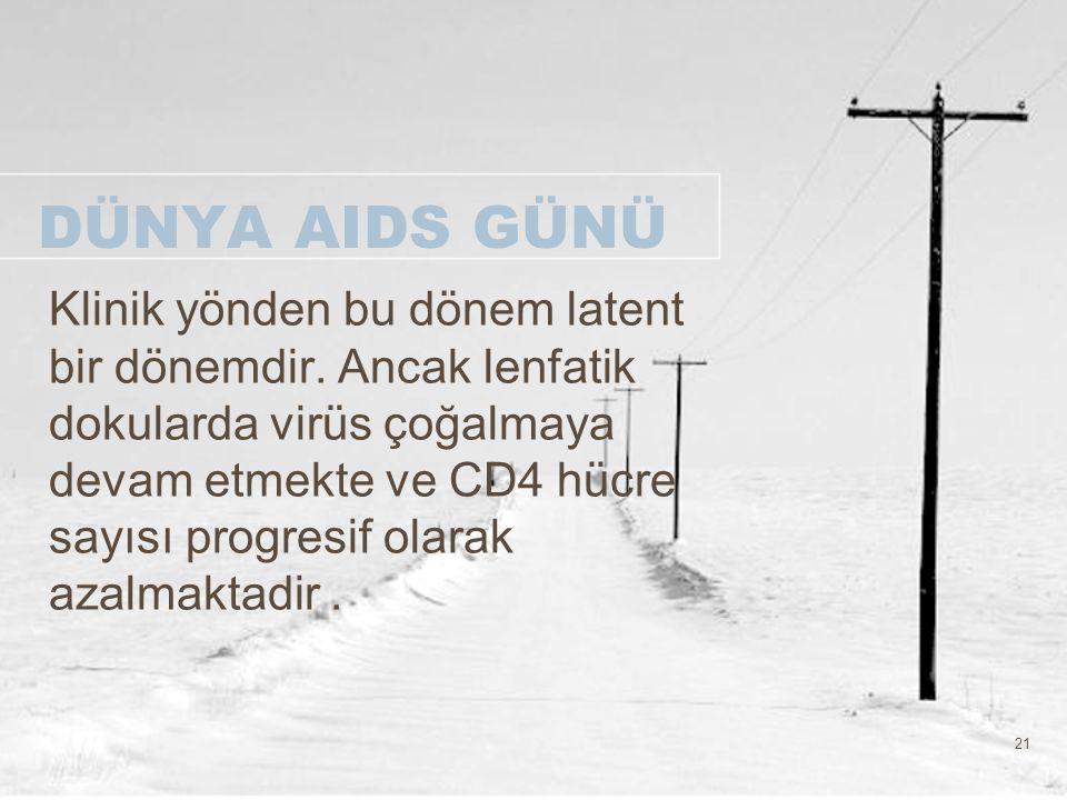 21 DÜNYA AIDS GÜNÜ Klinik yönden bu dönem latent bir dönemdir. Ancak lenfatik dokularda virüs çoğalmaya devam etmekte ve CD4 hücre sayısı progresif ol