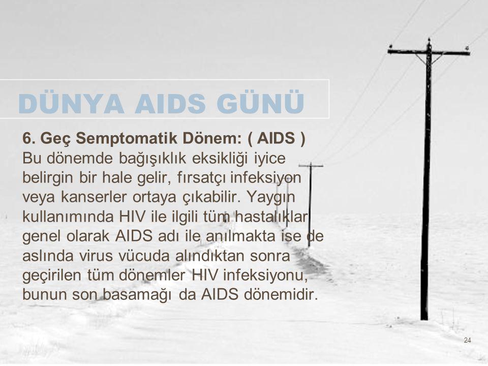 24 DÜNYA AIDS GÜNÜ 6. Geç Semptomatik Dönem: ( AIDS ) Bu dönemde bağışıklık eksikliği iyice belirgin bir hale gelir, fırsatçı infeksiyon veya kanserle
