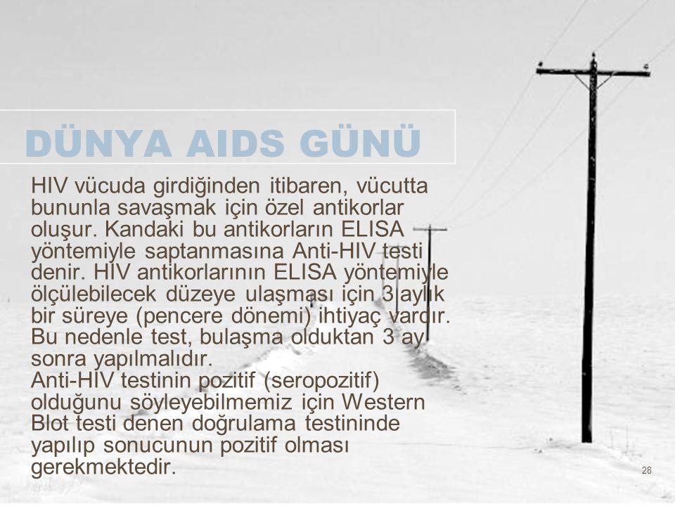 28 DÜNYA AIDS GÜNÜ HIV vücuda girdiğinden itibaren, vücutta bununla savaşmak için özel antikorlar oluşur. Kandaki bu antikorların ELISA yöntemiyle sap