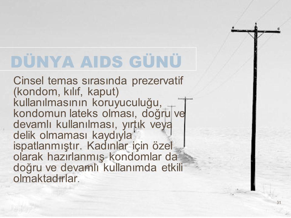 31 DÜNYA AIDS GÜNÜ Cinsel temas sırasında prezervatif (kondom, kılıf, kaput) kullanılmasının koruyuculuğu, kondomun lateks olması, doğru ve devamlı ku