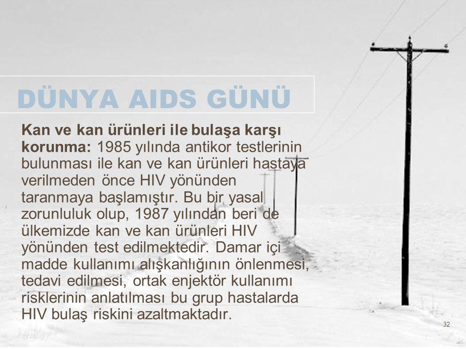 32 DÜNYA AIDS GÜNÜ Kan ve kan ürünleri ile bulaşa karşı korunma: 1985 yılında antikor testlerinin bulunması ile kan ve kan ürünleri hastaya verilmeden
