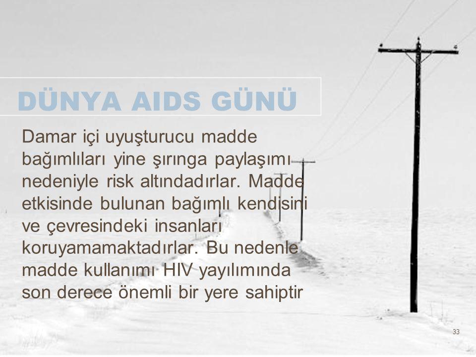 33 DÜNYA AIDS GÜNÜ Damar içi uyuşturucu madde bağımlıları yine şırınga paylaşımı nedeniyle risk altındadırlar. Madde etkisinde bulunan bağımlı kendisi