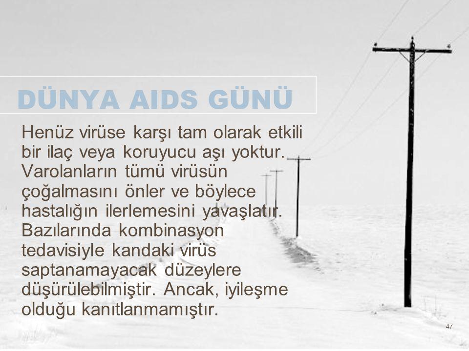 47 DÜNYA AIDS GÜNÜ Henüz virüse karşı tam olarak etkili bir ilaç veya koruyucu aşı yoktur. Varolanların tümü virüsün çoğalmasını önler ve böylece hast