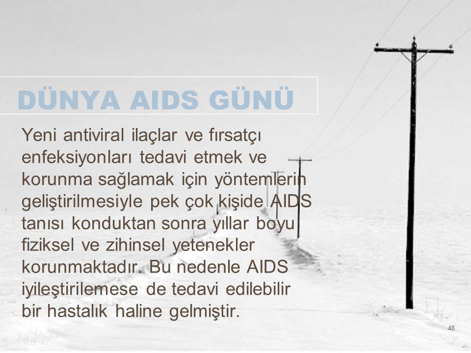48 DÜNYA AIDS GÜNÜ Yeni antiviral ilaçlar ve fırsatçı enfeksiyonları tedavi etmek ve korunma sağlamak için yöntemlerin geliştirilmesiyle pek çok kişid