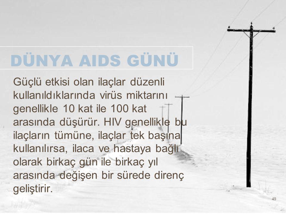 49 DÜNYA AIDS GÜNÜ Güçlü etkisi olan ilaçlar düzenli kullanıldıklarında virüs miktarını genellikle 10 kat ile 100 kat arasında düşürür. HIV genellikle