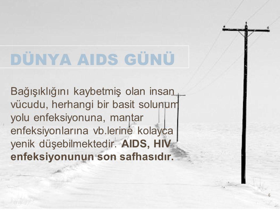 6 DÜNYA AIDS GÜNÜ Bağışıklığını kaybetmiş olan insan vücudu, herhangi bir basit solunum yolu enfeksiyonuna, mantar enfeksiyonlarına vb.lerine kolayca