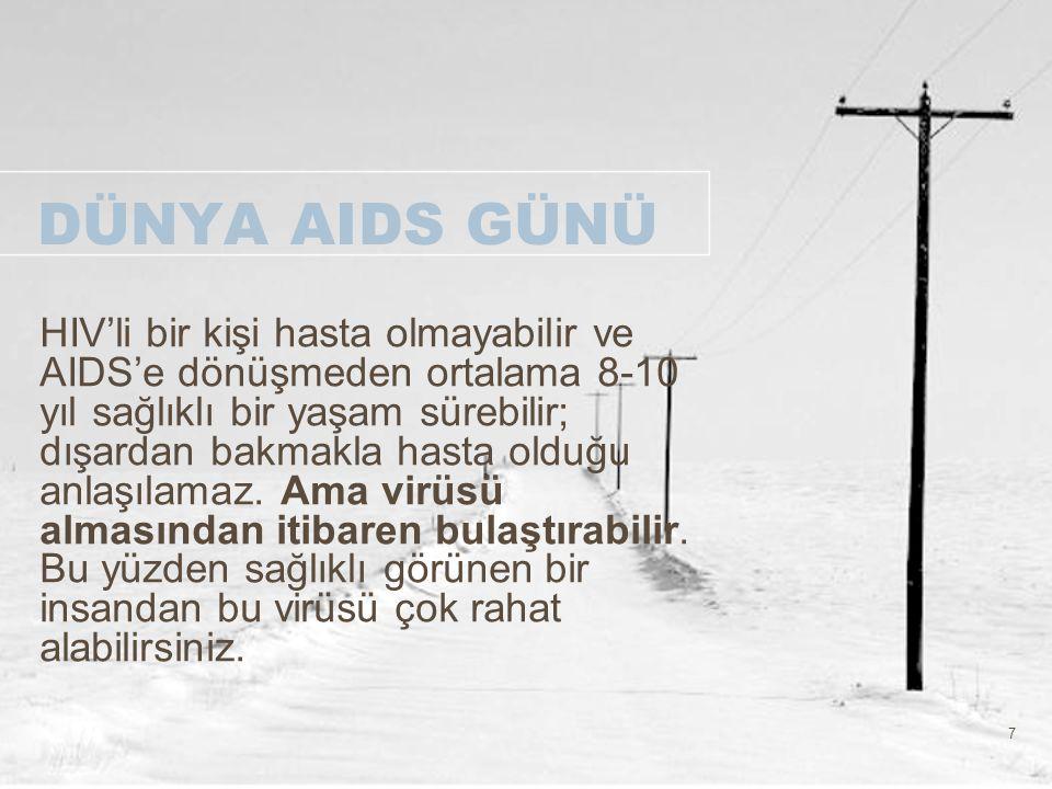 7 DÜNYA AIDS GÜNÜ HIV'li bir kişi hasta olmayabilir ve AIDS'e dönüşmeden ortalama 8-10 yıl sağlıklı bir yaşam sürebilir; dışardan bakmakla hasta olduğ