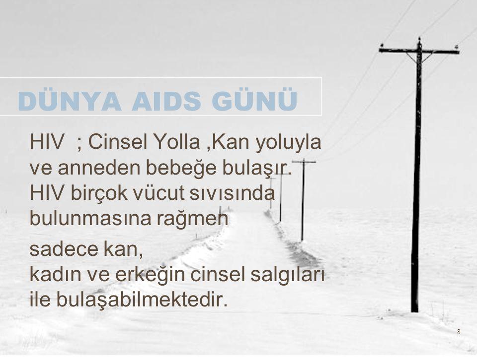 8 DÜNYA AIDS GÜNÜ HIV ; Cinsel Yolla,Kan yoluyla ve anneden bebeğe bulaşır. HIV birçok vücut sıvısında bulunmasına rağmen sadece kan, kadın ve erkeğin