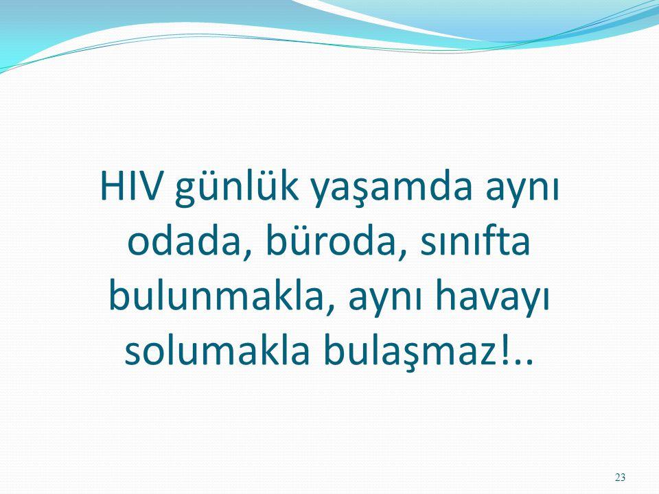 HIV günlük yaşamda aynı odada, büroda, sınıfta bulunmakla, aynı havayı solumakla bulaşmaz!.. 23