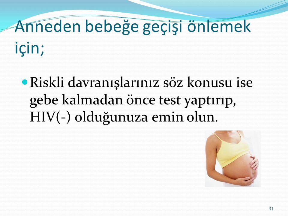 Anneden bebeğe geçişi önlemek için; Riskli davranışlarınız söz konusu ise gebe kalmadan önce test yaptırıp, HIV(-) olduğunuza emin olun. 31