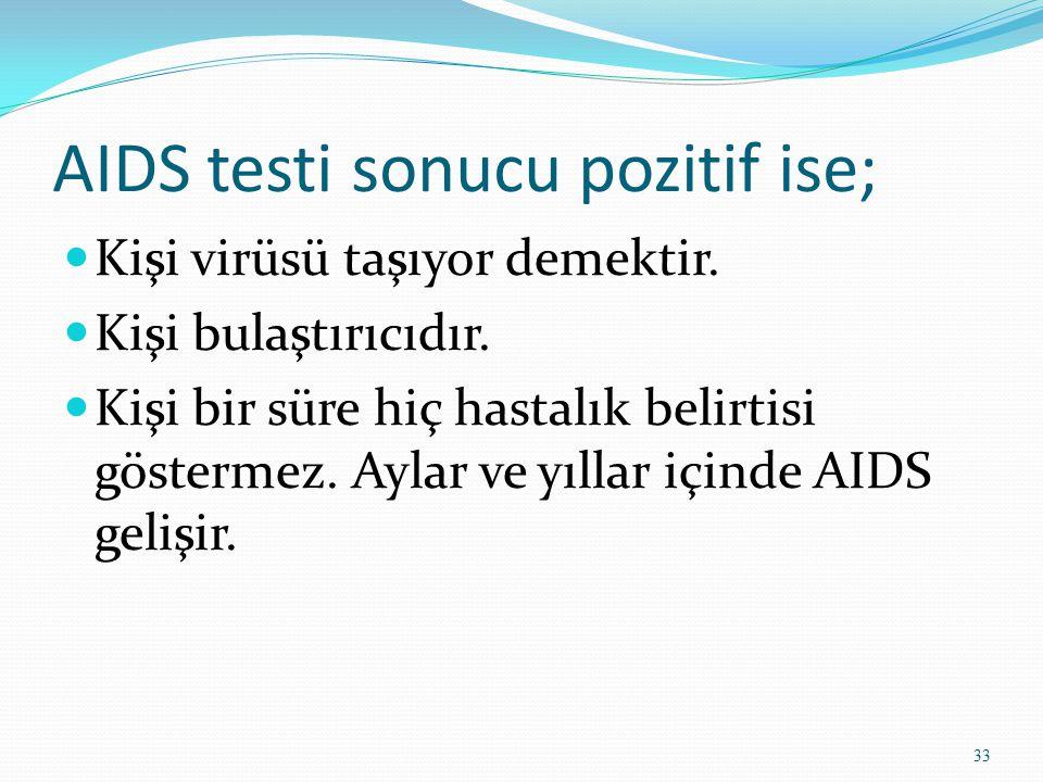 AIDS testi sonucu pozitif ise; Kişi virüsü taşıyor demektir. Kişi bulaştırıcıdır. Kişi bir süre hiç hastalık belirtisi göstermez. Aylar ve yıllar için