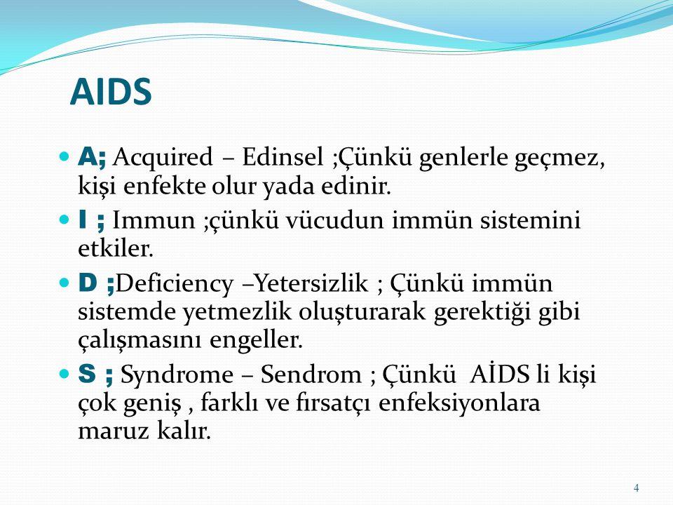 AIDS A; Acquired – Edinsel ;Çünkü genlerle geçmez, kişi enfekte olur yada edinir. I ; Immun ;çünkü vücudun immün sistemini etkiler. D ; Deficiency –Ye