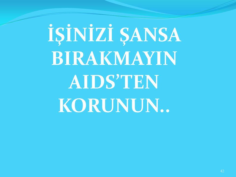 İŞİNİZİ ŞANSA BIRAKMAYIN AIDS'TEN KORUNUN.. 42