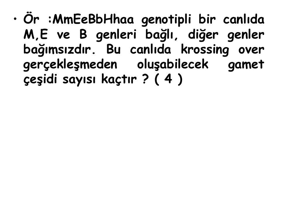 Ör :MmEeBbHhaa genotipli bir canlıda M,E ve B genleri bağlı, diğer genler bağımsızdır. Bu canlıda krossing over gerçekleşmeden oluşabilecek gamet çeşi