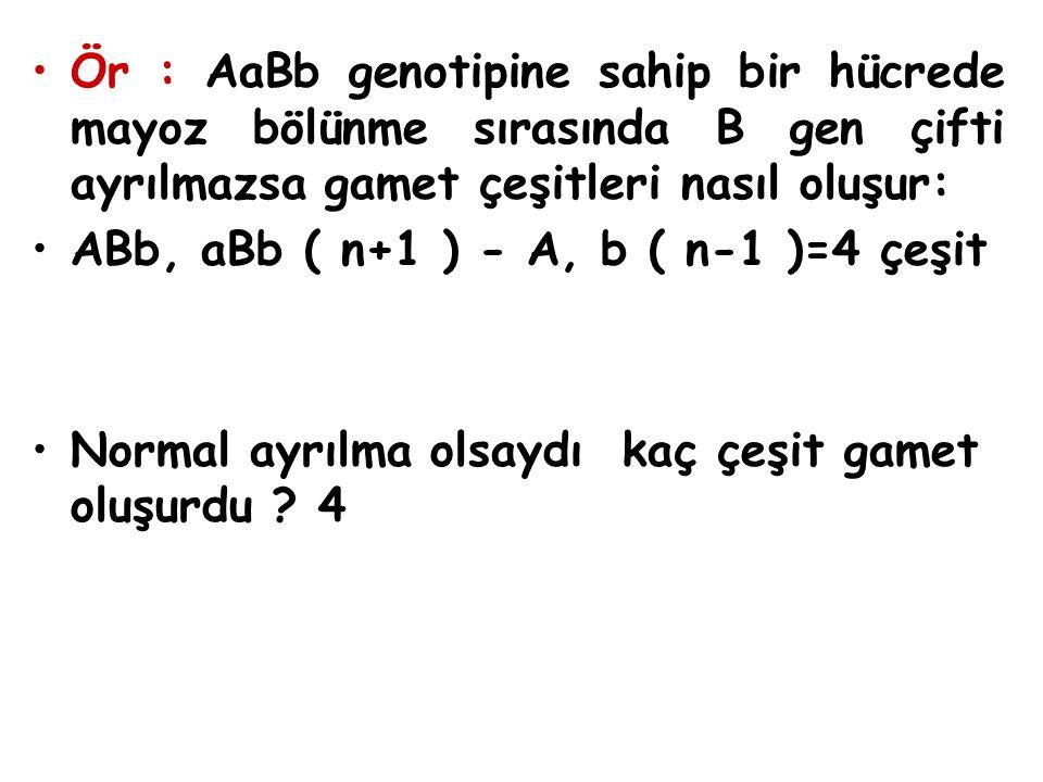 Ör : AaBb genotipine sahip bir hücrede mayoz bölünme sırasında B gen çifti ayrılmazsa gamet çeşitleri nasıl oluşur: ABb, aBb ( n+1 ) - A, b ( n-1 )=4