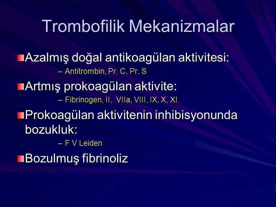 Trombofilik Mekanizmalar Azalmış doğal antikoagülan aktivitesi: –Antitrombin, Pr. C, Pr. S Artmış prokoagülan aktivite: –Fibrinogen, II, VIIa, VIII, I