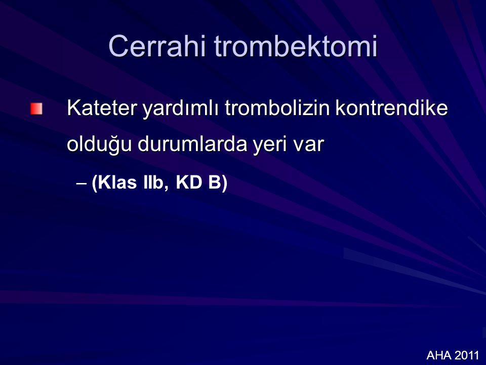 Cerrahi trombektomi Kateter yardımlı trombolizin kontrendike olduğu durumlarda yeri var – –(Klas IIb, KD B) AHA 2011