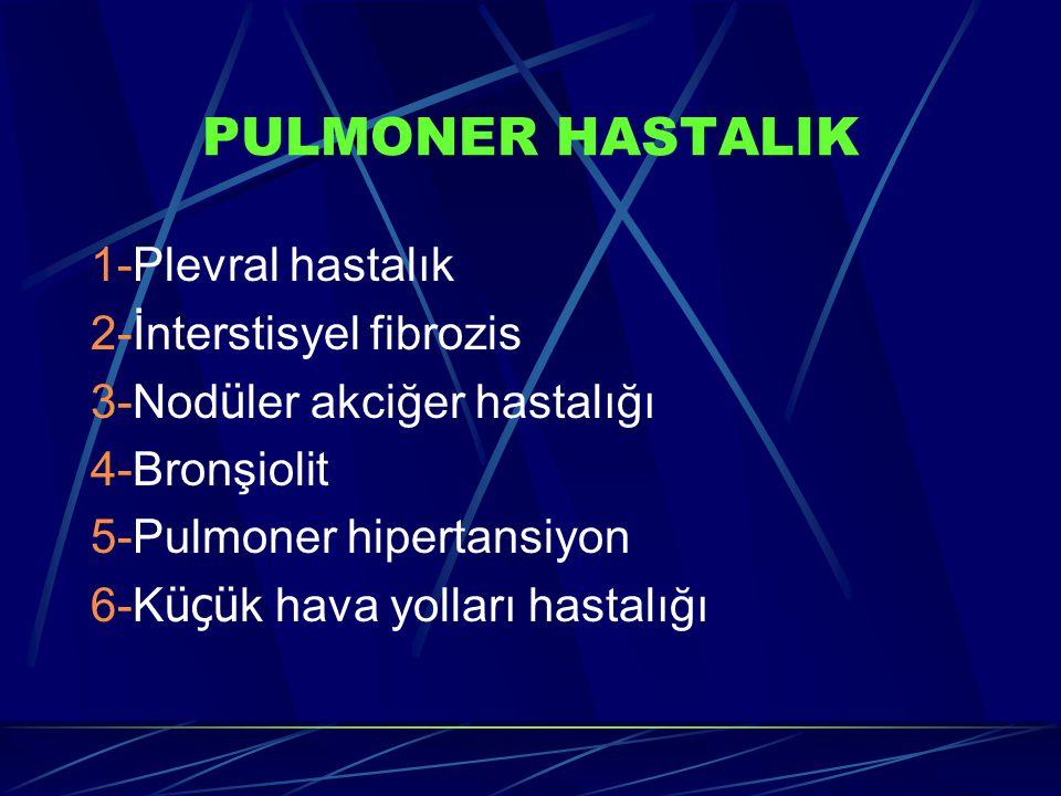PULMONER HASTALIK 1-Plevral hastalık 2-İnterstisyel fibrozis 3-Nod ü ler akciğer hastalığı 4-Bronşiolit 5-Pulmoner hipertansiyon 6-K üçü k hava yolları hastalığı