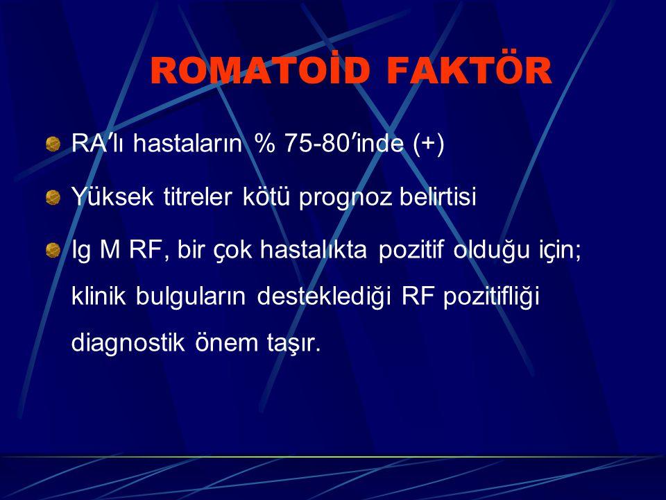 ROMATOİD FAKT Ö R RA ' lı hastaların % 75-80 ' inde (+) Y ü ksek titreler k ö t ü prognoz belirtisi Ig M RF, bir ç ok hastalıkta pozitif olduğu i ç in; klinik bulguların desteklediği RF pozitifliği diagnostik ö nem taşır.
