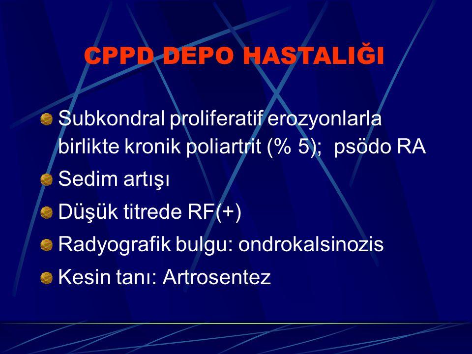 Subkondral proliferatif erozyonlarla birlikte kronik poliartrit (% 5); psödo RA Sedim artışı D ü ş ü k titrede RF(+) Radyografik bulgu: ondrokalsinozis Kesin tanı: Artrosentez CPPD DEPO HASTALIĞI