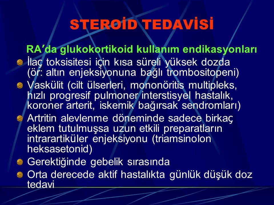 STEROİD TEDAVİSİ RA ' da glukokortikoid kullanım endikasyonları İla ç toksisitesi i ç in kısa s ü reli y ü ksek dozda (ör: altın enjeksiyonuna bağlı trombositopeni) Vask ü lit (cilt ü lserleri, monon ö ritis multipleks, hızlı progresif pulmoner interstisyel hastalık, koroner arterit, iskemik bağırsak sendromları) Artritin alevlenme d ö neminde sadece birka ç eklem tutulmuşsa uzun etkili preparatların intrarartik ü ler enjeksiyonu (triamsinolon heksasetonid) Gerektiğinde gebelik sırasında Orta derecede aktif hastalıkta g ü nl ü k d ü ş ü k doz tedavi