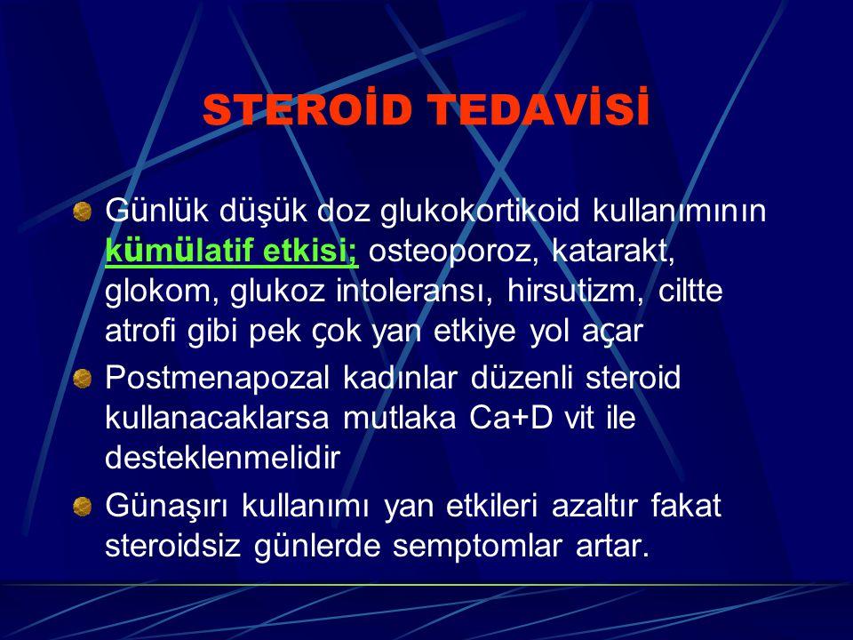 STEROİD TEDAVİSİ G ü nl ü k d ü ş ü k doz glukokortikoid kullanımının k ü m ü latif etkisi; osteoporoz, katarakt, glokom, glukoz intoleransı, hirsutizm, ciltte atrofi gibi pek ç ok yan etkiye yol a ç ar Postmenapozal kadınlar düzenli steroid kullanacaklarsa mutlaka Ca+D vit ile desteklenmelidir Günaşırı kullanımı yan etkileri azaltır fakat steroidsiz günlerde semptomlar artar.