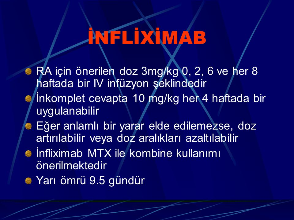 İNFLİXİMAB RA için önerilen doz 3mg/kg 0, 2, 6 ve her 8 haftada bir IV infüzyon şeklindedir İnkomplet cevapta 10 mg/kg her 4 haftada bir uygulanabilir Eğer anlamlı bir yarar elde edilemezse, doz artırılabilir veya doz aralıkları azaltılabilir İnfliximab MTX ile kombine kullanımı önerilmektedir Yarı ömrü 9.5 gündür