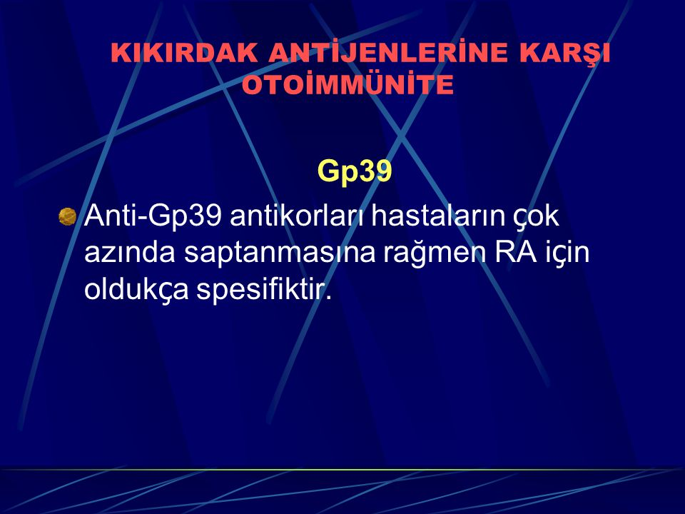 KIKIRDAK ANTİJENLERİNE KARŞI OTOİMM Ü NİTE Gp39 Anti-Gp39 antikorları hastaların ç ok azında saptanmasına rağmen RA i ç in olduk ç a spesifiktir.