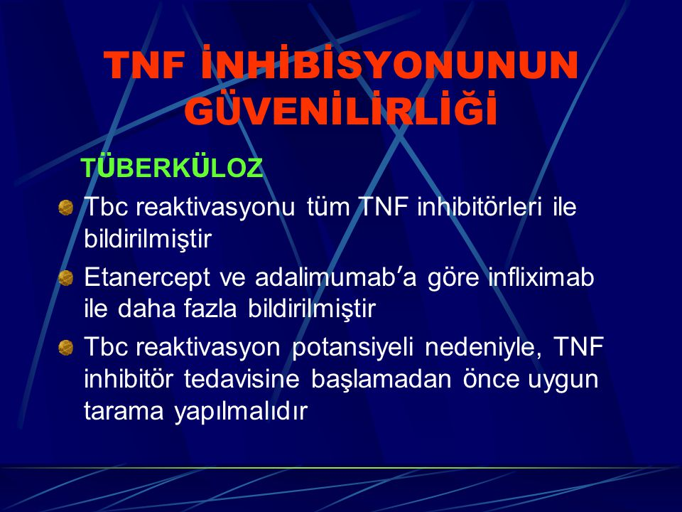 TNF İNHİBİSYONUNUN G Ü VENİLİRLİĞİ T Ü BERK Ü LOZ Tbc reaktivasyonu t ü m TNF inhibit ö rleri ile bildirilmiştir Etanercept ve adalimumab ' a g ö re infliximab ile daha fazla bildirilmiştir Tbc reaktivasyon potansiyeli nedeniyle, TNF inhibit ö r tedavisine başlamadan ö nce uygun tarama yapılmalıdır