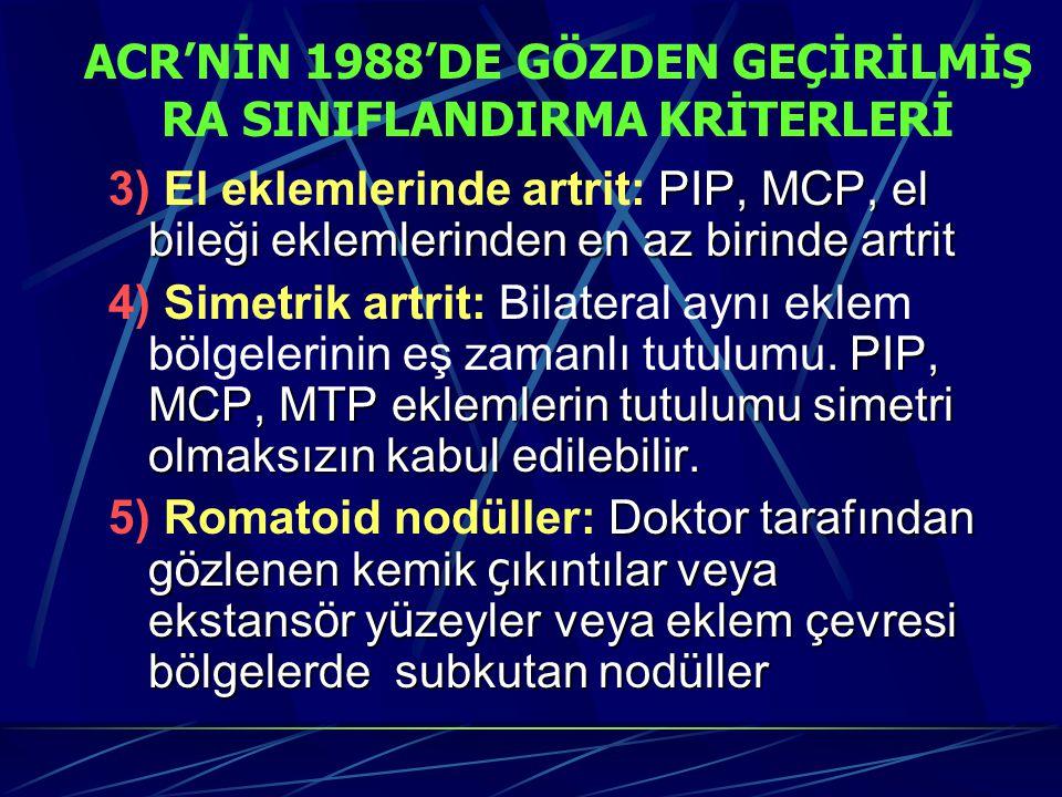 ACR'NİN 1988'DE GÖZDEN GEÇİRİLMİŞ RA SINIFLANDIRMA KRİTERLERİ PIP, MCP, el bileği eklemlerinden en az birinde artrit 3) El eklemlerinde artrit: PIP, MCP, el bileği eklemlerinden en az birinde artrit PIP, MCP, MTP eklemlerin tutulumu simetri olmaksızın kabul edilebilir.
