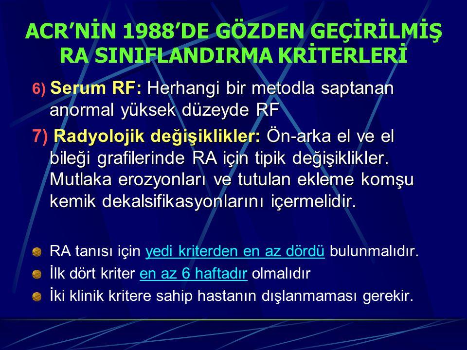 ACR'NİN 1988'DE GÖZDEN GEÇİRİLMİŞ RA SINIFLANDIRMA KRİTERLERİ RF: Herhangi bir metodla saptanan anormal yüksek düzeyde RF 6) Serum RF: Herhangi bir metodla saptanan anormal yüksek düzeyde RF Radyolojik değişiklikler: Ön-arka el ve el bileği grafilerinde RA için tipik değişiklikler.