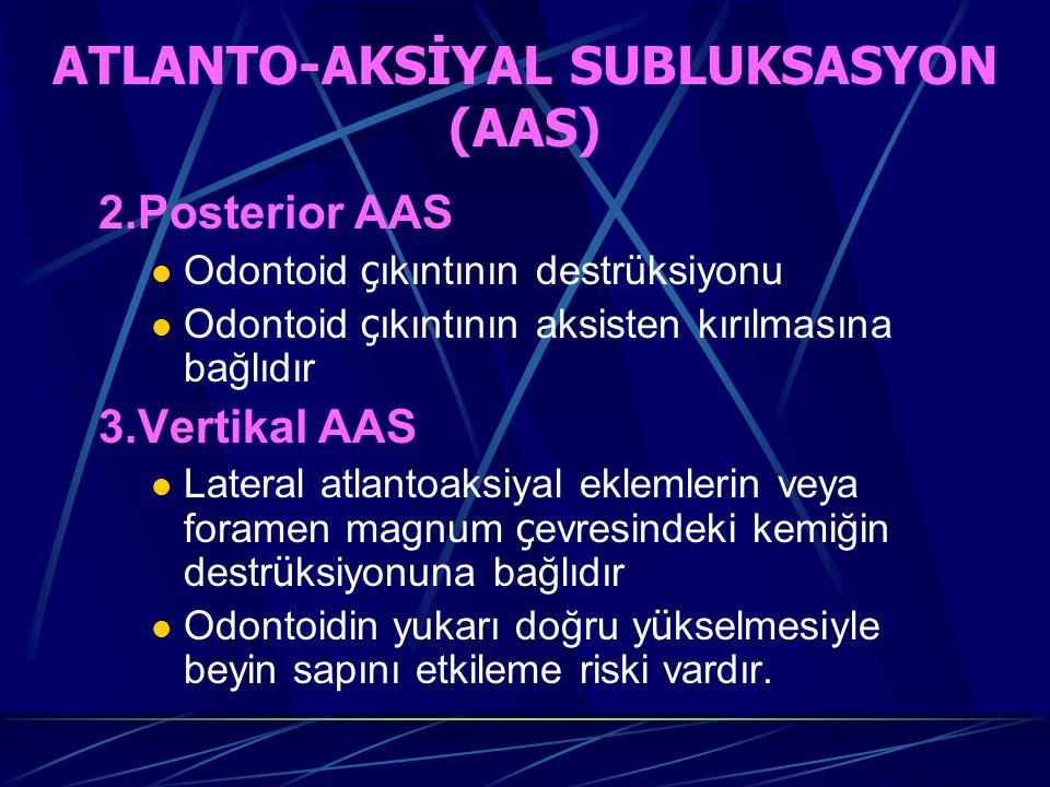 ATLANTO-AKSİYAL SUBLUKSASYON (AAS) 2.Posterior AAS Odontoid ç ıkıntının destrüksiyonu Odontoid ç ıkıntının aksisten kırılmasına bağlıdır 3.Vertikal AAS Lateral atlantoaksiyal eklemlerin veya foramen magnum ç evresindeki kemiğin destr ü ksiyonuna bağlıdır Odontoidin yukarı doğru y ü kselmesiyle beyin sapını etkileme riski vardır.
