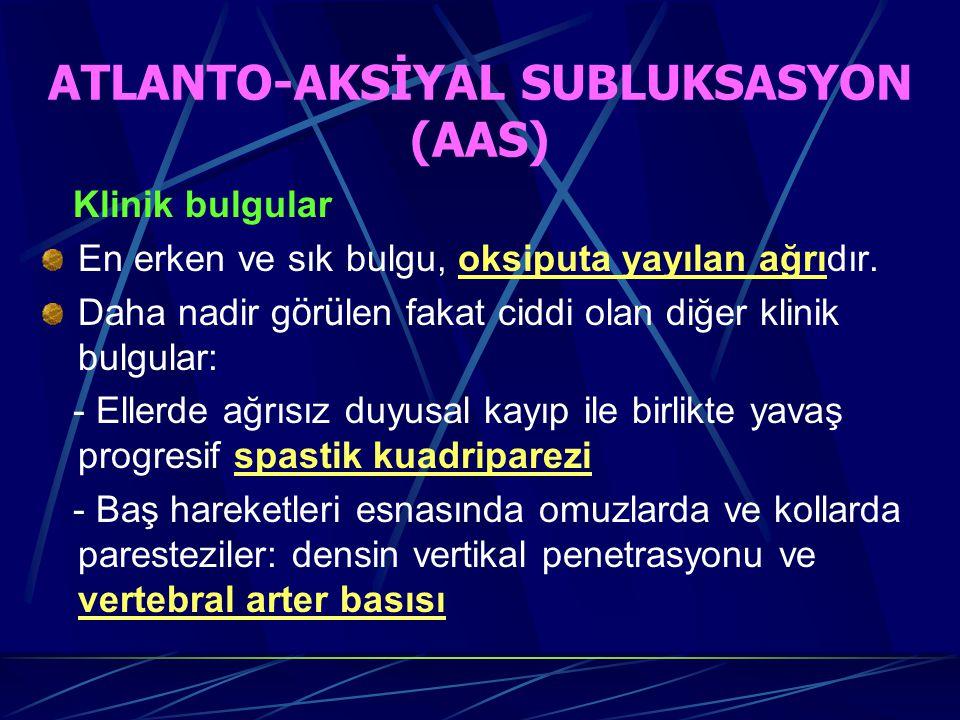ATLANTO-AKSİYAL SUBLUKSASYON (AAS) Klinik bulgular En erken ve sık bulgu, oksiputa yayılan ağrıdır.