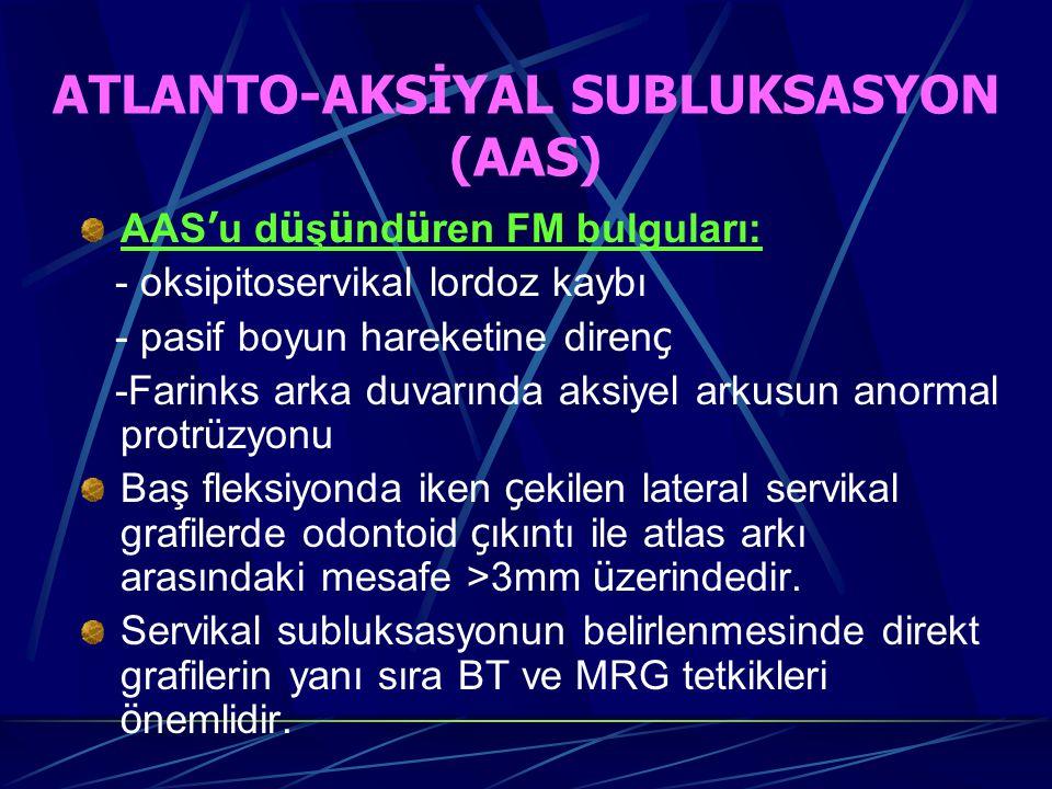 ATLANTO-AKSİYAL SUBLUKSASYON (AAS) AAS ' u d ü ş ü nd ü ren FM bulguları: - oksipitoservikal lordoz kaybı - pasif boyun hareketine diren ç -Farinks arka duvarında aksiyel arkusun anormal protrüzyonu Baş fleksiyonda iken ç ekilen lateral servikal grafilerde odontoid ç ıkıntı ile atlas arkı arasındaki mesafe >3mm ü zerindedir.