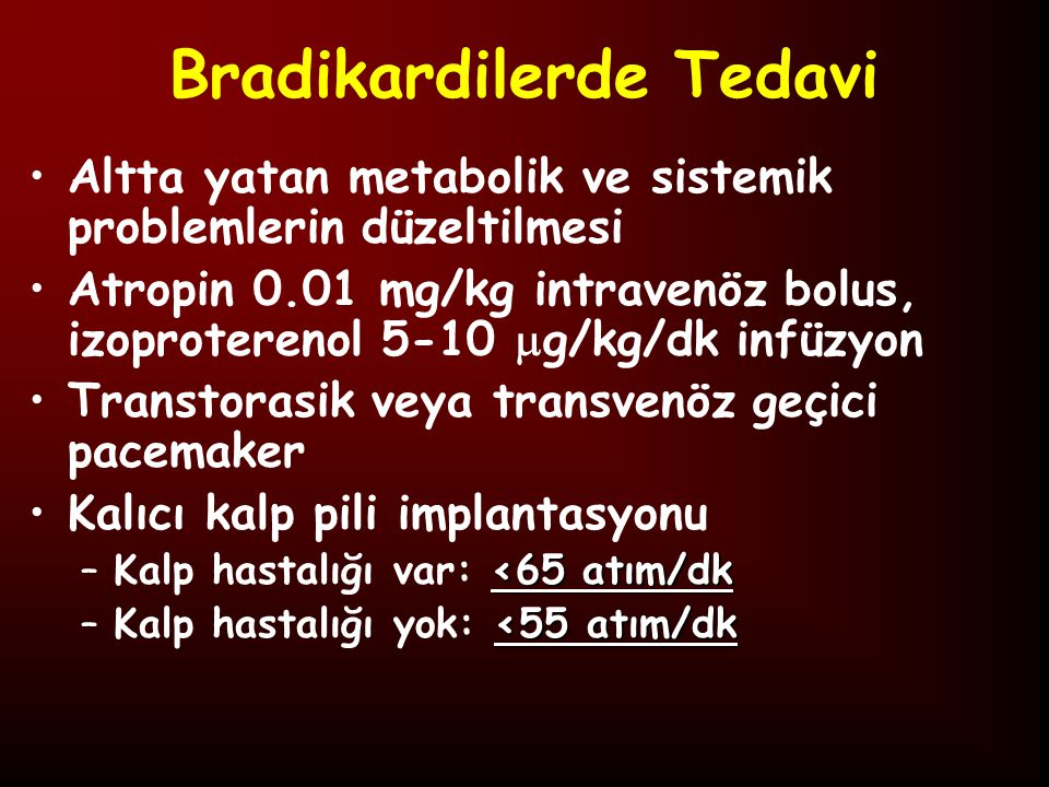 Bradikardilerde Tedavi Altta yatan metabolik ve sistemik problemlerin düzeltilmesi Atropin 0.01 mg/kg intravenöz bolus, izoproterenol 5-10  g/kg/dk infüzyon Transtorasik veya transvenöz geçici pacemaker Kalıcı kalp pili implantasyonu <65 atım/dk –Kalp hastalığı var: <65 atım/dk <55 atım/dk –Kalp hastalığı yok: <55 atım/dk