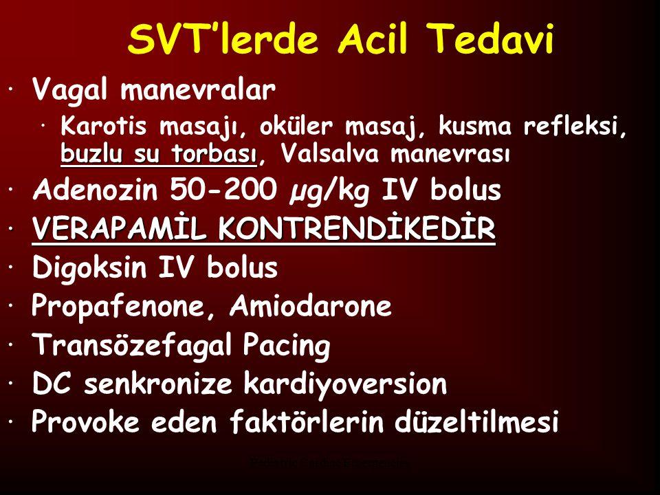 Pediatric Cardiac Emergencies SVT'lerde Acil Tedavi ·Vagal manevralar buzlu su torbası ·Karotis masajı, oküler masaj, kusma refleksi, buzlu su torbası, Valsalva manevrası ·Adenozin 50-200 µg/kg IV bolus ·VERAPAMİL KONTRENDİKEDİR ·Digoksin IV bolus ·Propafenone, Amiodarone ·Transözefagal Pacing ·DC senkronize kardiyoversion ·Provoke eden faktörlerin düzeltilmesi