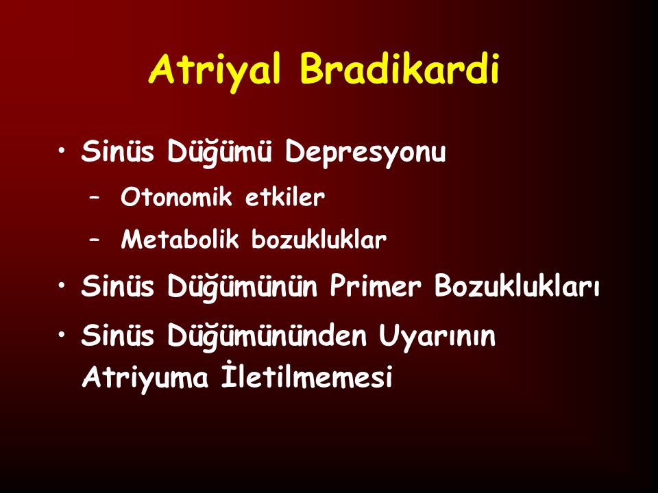 Sinüs Bradikardisi 12 lead EKG'de 100 atım/dk, 24 saatlik Holter EKG'de <80 atım/dk altında kalp hızı Metabolik Problemler: Hipotiroidi, hipertiroidi, hipoglisemi, hiperkalemi, hiperkalsemi KİBAS Hipoksi Artmış Vagotonik Cevap: İntübasyon, NG irrigasyon, GÖR, oküler kompresyon İlaçlar: Antiaritmik ilaçlar, sedatif ajanlar