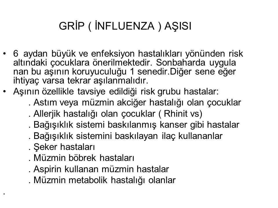 GRİP ( İNFLUENZA ) AŞISI 6 aydan büyük ve enfeksiyon hastalıkları yönünden risk altındaki çocuklara önerilmektedir. Sonbaharda uygula nan bu aşının ko