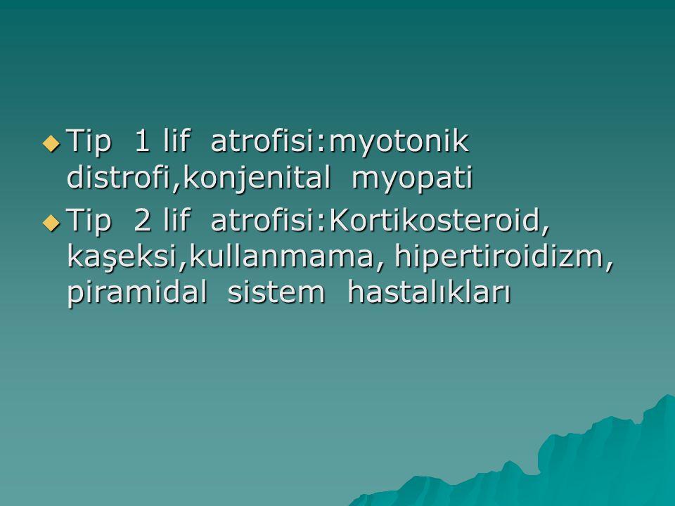  Tip 1 lif atrofisi:myotonik distrofi,konjenital myopati  Tip 2 lif atrofisi:Kortikosteroid, kaşeksi,kullanmama, hipertiroidizm, piramidal sistem ha